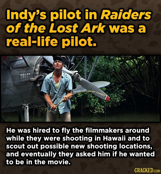 Indy's pilot in Raiders of the Lost Ark was a real-life pilot. He was hired to fly the filmmakers around while they were shooting in Hawaii and to scout out possible new shooting locations, and eventually they asked him if he wanted to be in the movie.