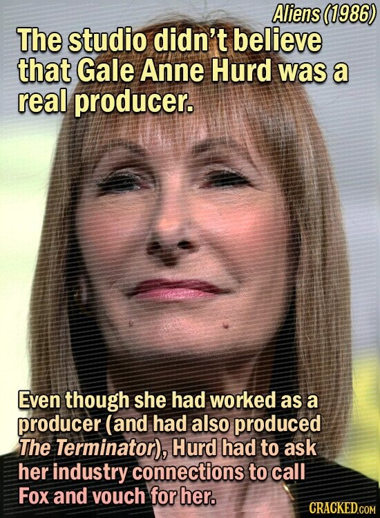 Aliens (1986) The studio didn't believe that Gale Anne Hurd was a real producer. Even though she had worked as a producer (and had also produced The Terminator), Hurd had to ask her industry connections to call Fox and vouch for her.