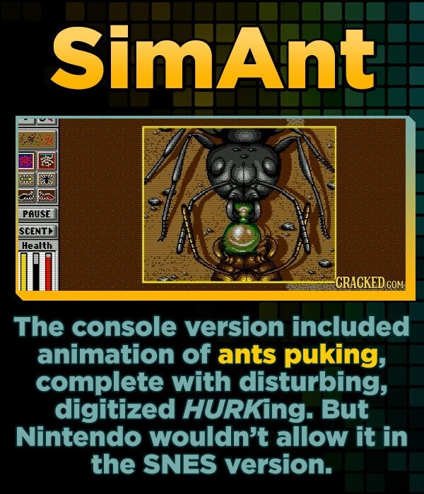 Simant PAUSE SCENT Health CRACKED COM The console version included animation of ants puking, complete with disturbing, digitized HURKing. But Nintendo
