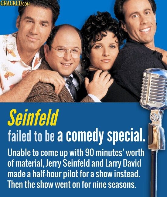 Seinfeld failed to be a comedy special. Unable to come up with 90 minutes' worth of material, Jerry Seinfeld and Larry David made a half-hour pilot for a show instead. Then the show went on for nine seasons.