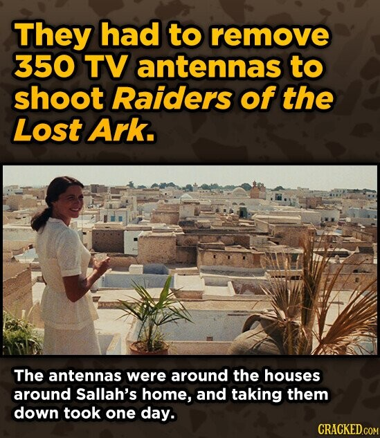 They had to remove 350 TV antennas to shoot Raiders of the Lost Ark. The antennas were around the houses around Sallah's home, and taking them down took one day.
