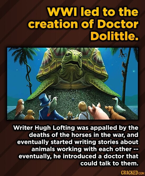 WWI led to the creation of Doctor Dolittle. Writer Hugh Lofting was appalled by the deaths of the horses in the war, and eventually started writing stories about animals working with each other c- eventually, he introduced a doctor that could talk to them.