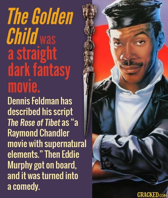 The Golden Child was a straight dark fantasy movie. Dennis Feldman has described his script The Rose of Tibet asa Raymond Chandler movie with supernatural elements. Then Eddie Murphy got on board, and it was turned into a comedy.