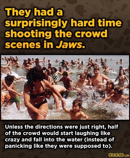 They had a surprisingly hard time shooting the crowd scenes in Jaws. Unless the directions were just right, half of the crowd would start laughing like crazy and fall into the water Cinstead of panicking like they were supposed to).