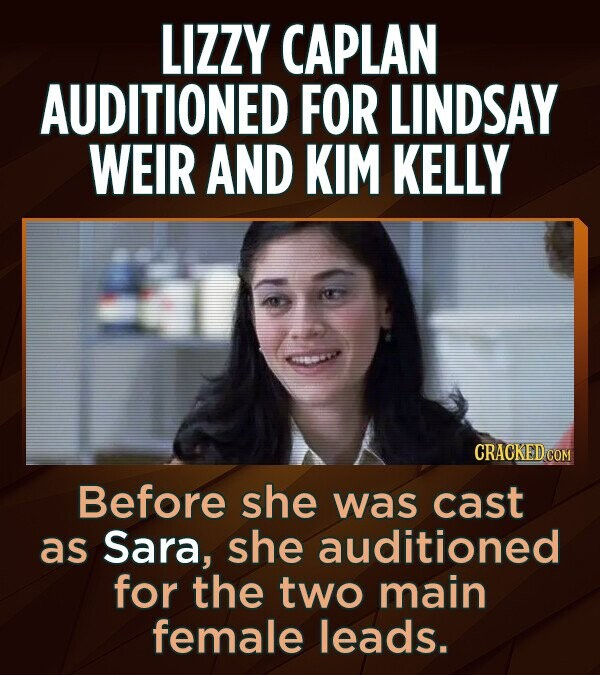 LIZZY CAPLAN AUDITIONED FOR LINDSAY WEIR AND KIM KELLY Before she was cast as Sara, she auditioned for the two main female leads.