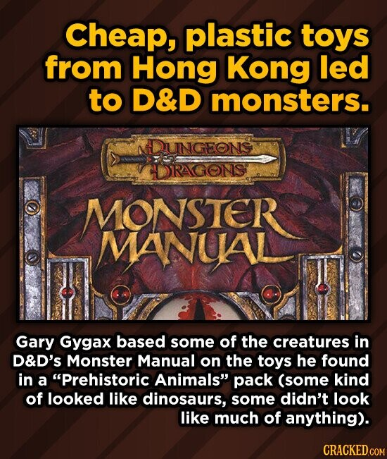 Cheap, plastic toys from Hong Kong led to D&D monsters. DUNGEONS IDRAGONS MONSTER MANUAL Gary Gygax based some of the creatures in D&D's Monster Manual on the toys he found in a Prehistoric Animals pack (some kind of looked like dinosaurs, some didn't look like much of anything). CRACKED.COM