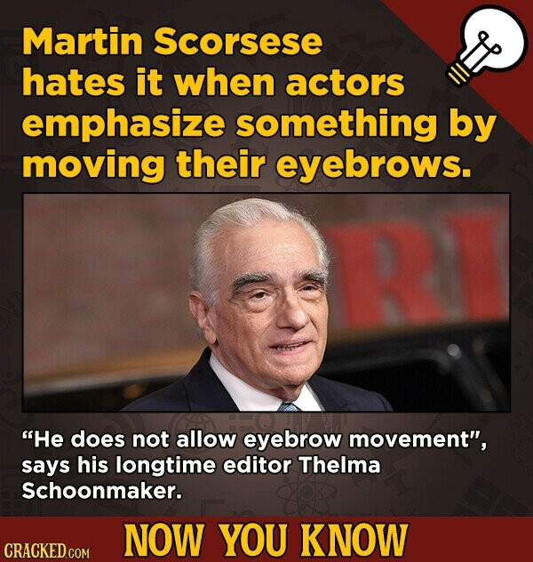 Martin Scorsese hates it when actors emphasize something by moving their eyebrows. He does not allow eyebrow movement