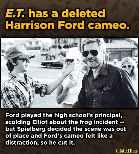 E.T. has a deleted Harrison Ford cameo. Ford played the high school's principal, scolding Elliot about the frog incident -- but Spielberg decided the scene was out of place and Ford's cameo felt like a distraction, so he cut it.