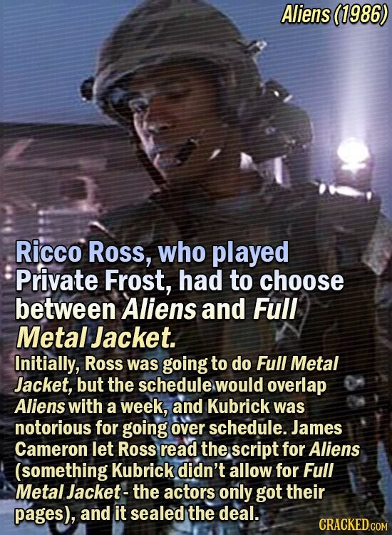 Aliens (1986) Ricco Ross, who played Private Frost, had to choose between Aliens and Full Metal Jacket. Initially, Ross was going to do Full Metal Jacket, but the schedule would overlap Aliens with a week, and Kubrick was notorious for going over schedule. James Cameron let Ross read the script