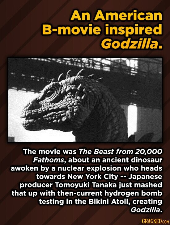 An American B-movie inspired Godzilla. The movie was The Beast from 000 Fathoms, about an ancient dinosaur awoken by a nuclear explosion who heads towards New York City- Japanese producer Tomoyuki Tanaka just mashed that up with then-current hydrogen bomb testing in the Bikini Atoll, creating Godzilla.