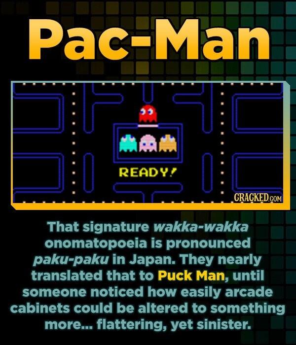 Pac-Man P ' mam READY! That signature wakka-wakka onomatopoeiai is pronounced paku-paku in Japan. They nearly translated that to Puck Man, until some