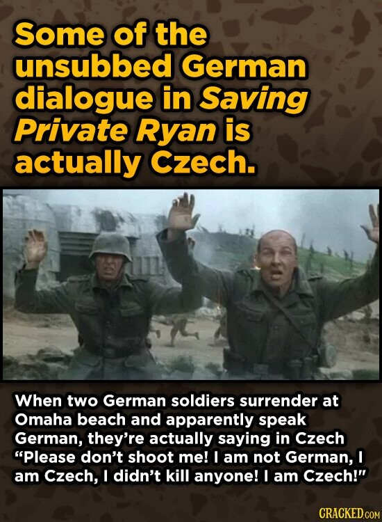 Some of the unsubbed German dialogue in Saving Private Ryan is actually Czech. When two German soldiers surrender at Omaha beach and apparently speak German, they're actually saying in Czech Please don't shoot me! I am not German, I am Czech, I didn't kill anyone! I am Czech!