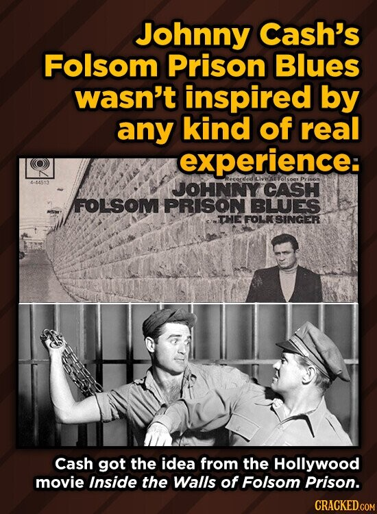 Johnny Cash's Folsom Prison Blues wasn't inspired by any kind of real experience: Recorded Prison 4-44513 JOHNNY CASH FOLSOM PRISON BUUES THE FOLK SINGER Cash got the idea from the Hollywood movie Inside the Walls of Folsom Prison.