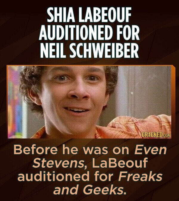 SHIA LABEOUF AUDITIONED FOR NEIL SCHWEIBER Before he was on Even Stevens, LaBeouf auditioned for Freaks and Geeks.