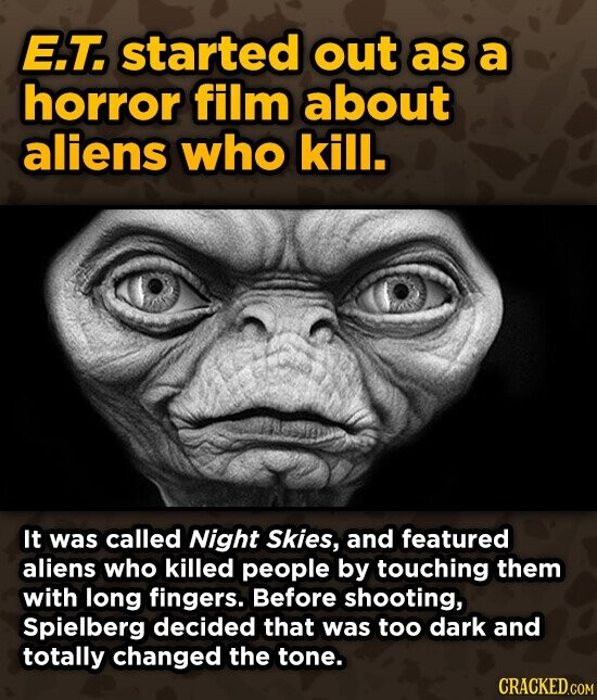E.T. started out as a horror film about aliens who kill. It was called Night Skies, and featured aliens who killed people by touching them with long fingers. Before shooting, Spielberg decided that was too dark and totally changed the tone.