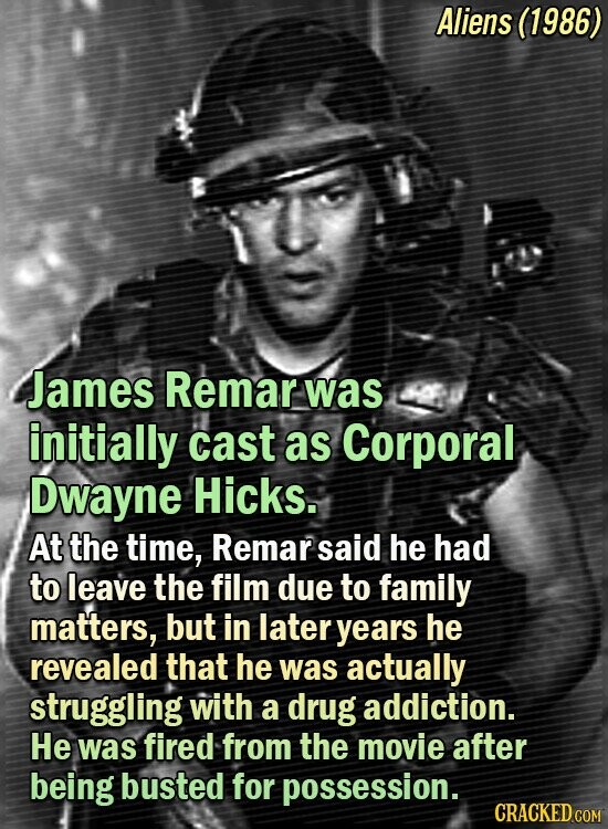 Aliens (1986) James Remar was initially cast as Corporal Dwayne Hicks. At the time, Remar said he had to leave the film due to family matters, but in later years he revealed that he was actually struggling with a drug addiction. He was fired from the movie after being busted