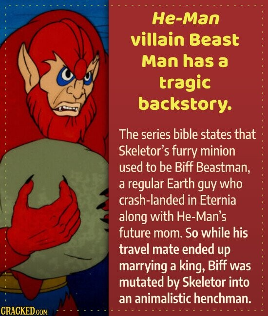 He-Man villain Beast Man has a tragic backstory. The series bible states that Skeletor's furry minion used to be Biff Beastman, a regular Earth guy who crash-landed in Eternia along with He-Man's future mom. So while his travel mate ended up marrying a king, Biff was mutated by Skeletor into