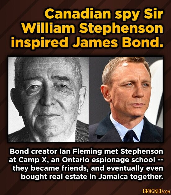 Canadian spy Sir William Stephenson inspired James Bond. Bond creator lan Fleming met Stephenson at Camp X, an Ontario espionage school- they became friends, and eventually even bought real estate in Jamaica together.