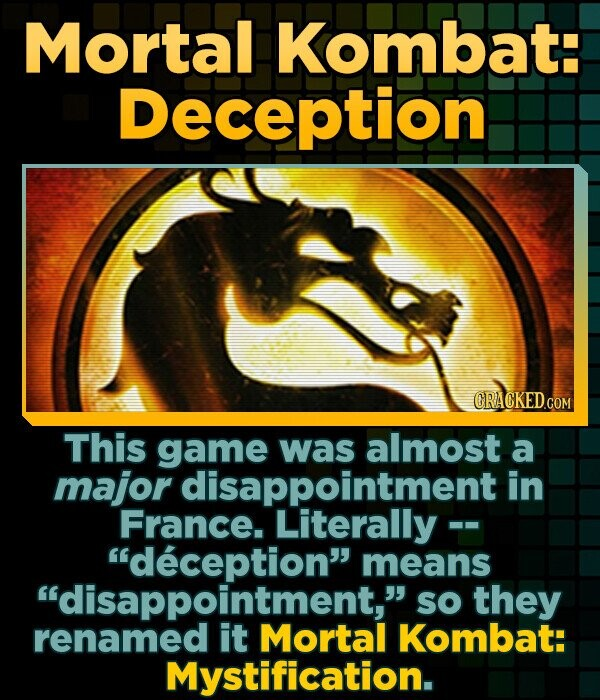 Mortal Kombat: Deception This game was almost a major disappointment in France. Literally - deception means disappointment, SO they Mortal Kombat: