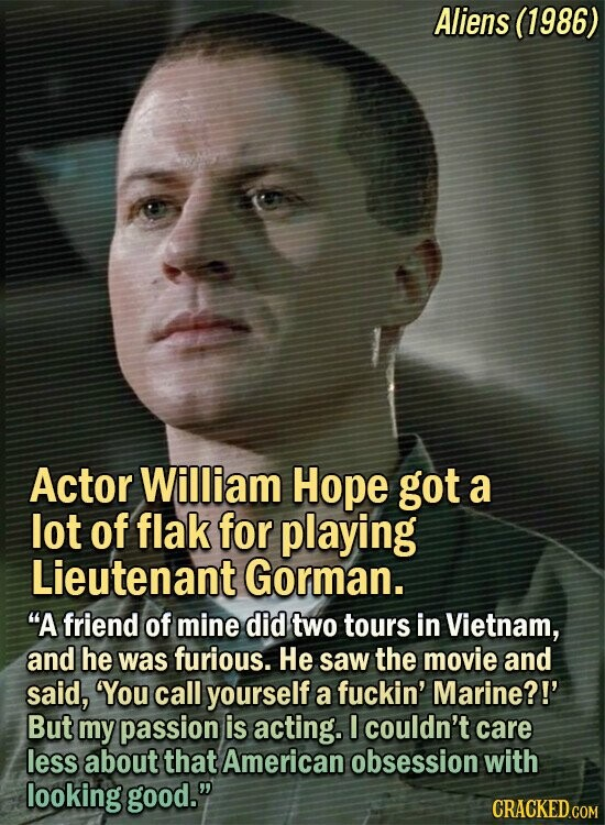 Aliens (1986) Actor William Hope got a lot of flak for playing Lieutenant Gorman. A friend of mine did two tours in Vietnam, and he was furious. He saw the movie and said, You call yourself a fuckin' Marine?!' But my passion is acting. I couldn't care less about that