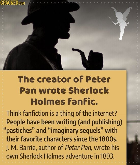 The creator of Peter Pan wrote Sherlock Holmes fanfic. Think fanfiction is a thing of the internet? People have been writing (and publishing) pastiches and imaginary sequels with their favorite characters since the 1800s. J. M. Barrie, author of Peter Pan, wrote his own Sherlock Holmes adventure in 1893.