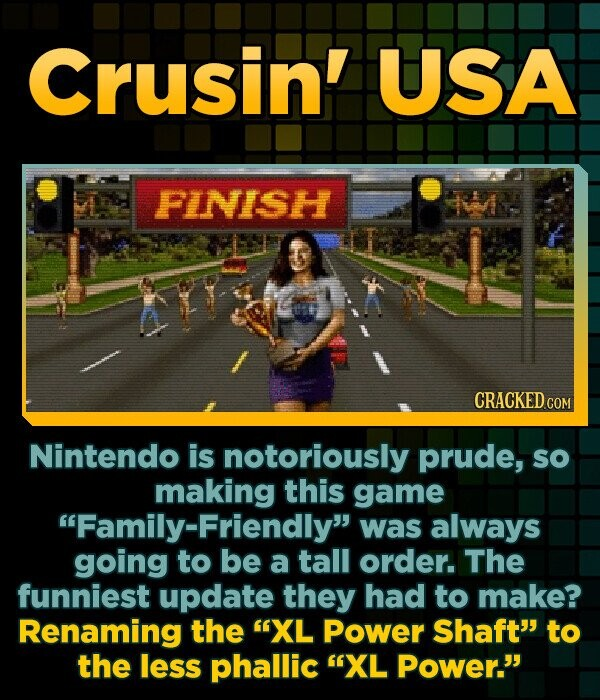 Crusin' USA FINISH CRACKED.COM Nintendo is notoriously prude, so making this game Family-Friendly was always going to be a tall order. The funniest