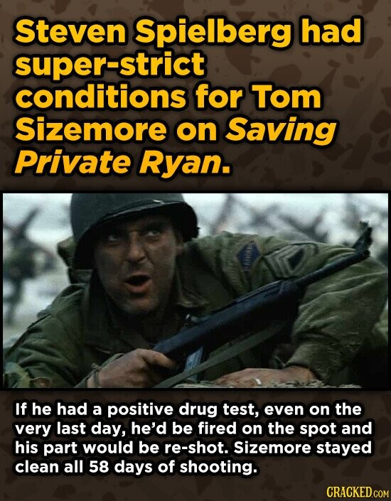 Steven Spielberg had super-strict conditions for Tom Sizemore on Saving Private Ryan. If he had a positive drug test, even on the very last day, he'd be fired on the spot and his part would be re-shot. Sizemore stayed clean all 58 days of shooting.