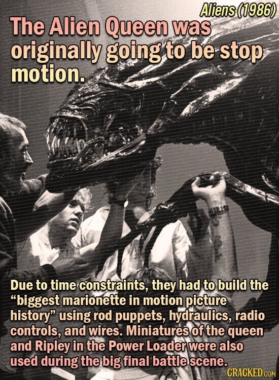 Aliens (1986) The Alien Queen was originally going to be stop motion. Due to time constraints, they had to build the biggest marionette in motion picture history using rod puppets, hydraulics, radio controls, and wires. Miniatures of the queen and Ripley in the Power Loader were also used during the