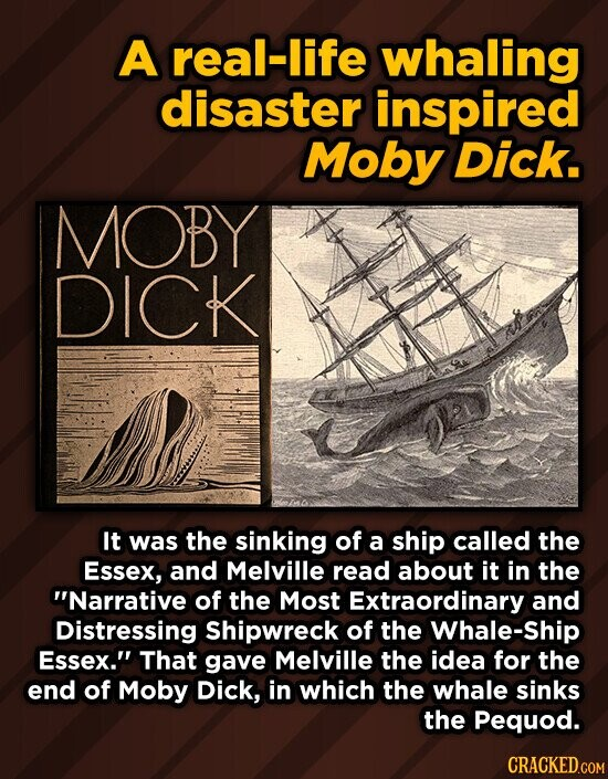 A real-life whaling disaster inspired Moby Dick. MOBY DICK It was the sinking of a ship called the Essex, and Melville read about it in the Narrative of the Most Extraordinary and Distressing Shipwreck of the Whale-Ship Essex. That gave Melville the idea for the end of Moby Dick, in