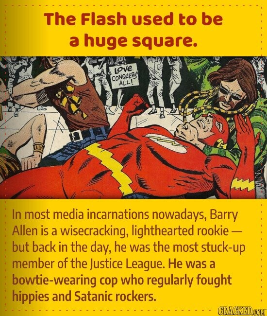 The Flash used to be a huge square. In most media incarnations nowadays, Barry Allen is a wisecracking, lighthearted rookie - but back in the day, he was the most stuck-up member of the Justice League. He was a e-wearing cop who regularly fought hippies and Satanic rockers.