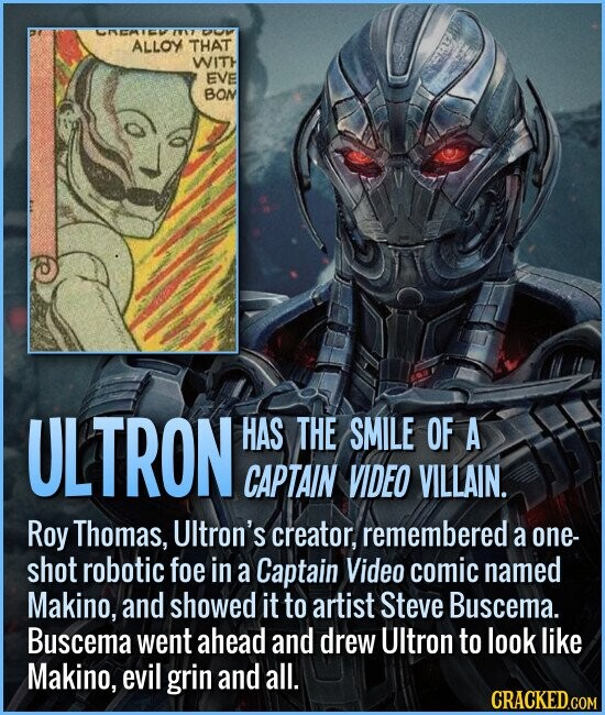 ULTRON HAS THE SMILE OF A CAPTAIN VIDEO VILLAIN. Roy Thomas, UItron's creator, remembered a one- shot robotic foe in a Captain Video comic named Makino, and showed it to artist Steve Buscema. Buscema went ahead and drew UItron to look like