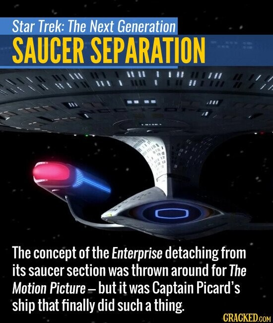 Star Trek: The Next Generation SAUCER SEPARATION The concept of the Enterprise detaching from its saucer section was thrown around for The Motion Picture- but it was Captain Picard's ship that finally did such a thing.
