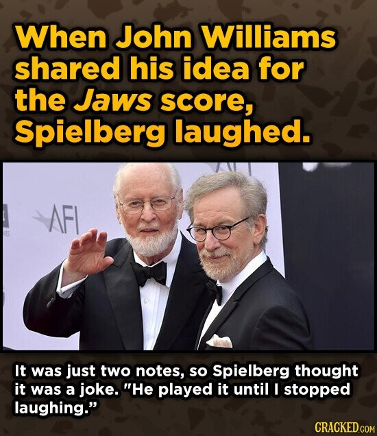 When John Williams shared his idea for the Jaws score, Spielberg laughed. AFL It was just two notes, so Spielberg thought it was a joke. He played it until I stopped laughing. CRACKED.COM