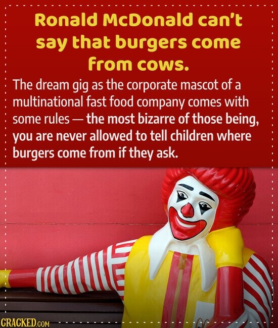 Ronald McDonald can't say that burgers come from coWS. The dream gig as the corporate mascot of a multinational fast food company comes with some rules the most bizarre of those being, you are never allowed to tell children where burgers come from if they ask