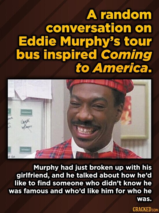 A random conversation on Eddie Murphy's tour bus inspired Coming to America. UVpk Murphy had just broken up with his girlfriend, and he talked about how he'd like to find someone who didn't know he was famous and who'd like him for who he was. CRACKED.COM