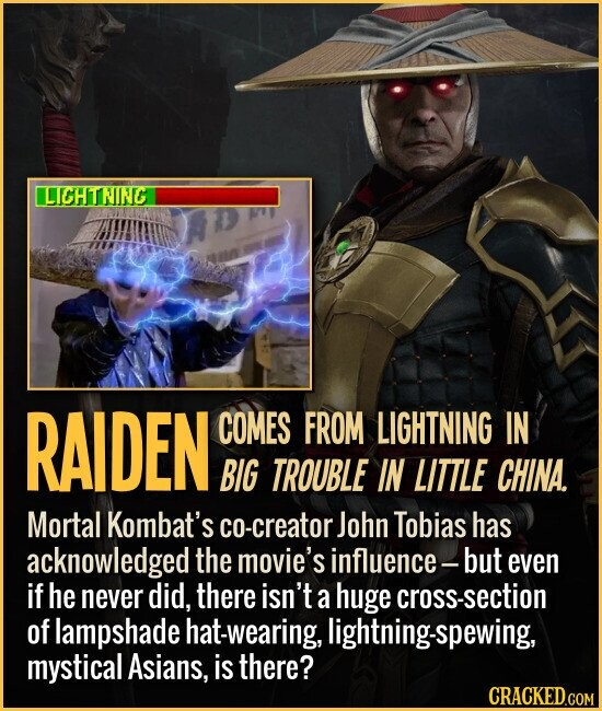 RAIDEN COMES FROM LIGHTNING IN BIG TROUBLE IN LITTLE CHINA. Mortal Kombat's co-creator John Tobias has acknowledged the movie's influence- but even if he never did, there isn't a huge cross-section of lampshade hat-wearing, lightning-spewing, mystical Asians, is there?