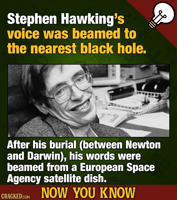 Stephen Hawking's voice was beamed to the nearest black hole. After his burial (between Newton and Darwin), his words were beamed from a European Spac
