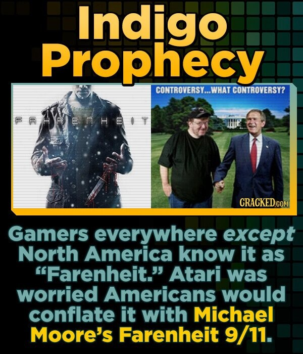Indigo Prophecy CONTROVERSY...WHAT CONTROVERSY? FAHRENHEIT Gamers everywhere except North America know it as Farenheit. Atari was worried Americans