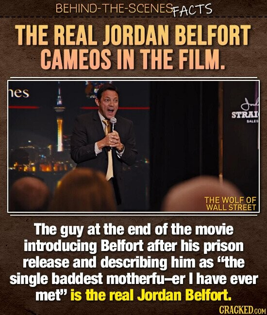 BEHIND-THE-SCENES FACTS THE REAL JORDAN BELFORT CAMEOS IN THE FILM. hes STRAI BALES THE WOLF OF WALL STREET The guy at the end of the movie introducing Belfort after his prison release and describing him as the single baddest motherfu-er I have ever met' is the real Jordan Belfort.