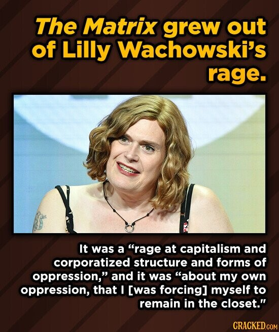 The Matrix grew out of Lilly Wachowski's rage. It was a rage at capitalism and corporatized structure and forms of oppression, and it was about my own oppression, that ! [was forcing] myself to remain in the closet. CRACKED.COM
