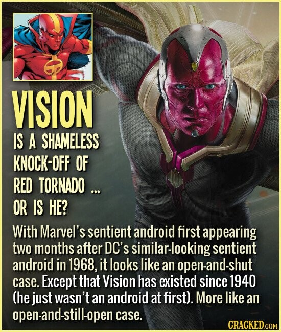 VISION IS A SHAMELESS KNOCK-OFF OF RED TORNADO ... OR IS HE? With Marvel's sentient android first appearing two months after DC's milar-looking sentient android in 1968, it looks like an open-and-shut case. Except that Vision has existed since 1940 (he just wasn't an android at first). More like an open-and-still-open