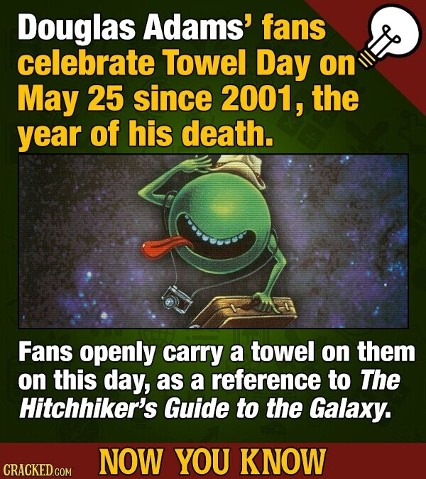 Douglas Adams' fans celebrate Towel Day on May 25 since 2001, the year of his death. Fans openly carry a towel on them on this day, as a reference to