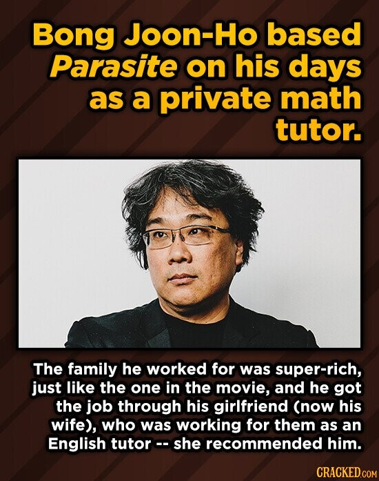 Bong Joon-Ho based Parasite on his days as a private math tutor. The family he worked for was super-rich, just like the one in the movie, and he got the job through his girlfriend (now his wife), who was working for them as an English tutor she recommended him.