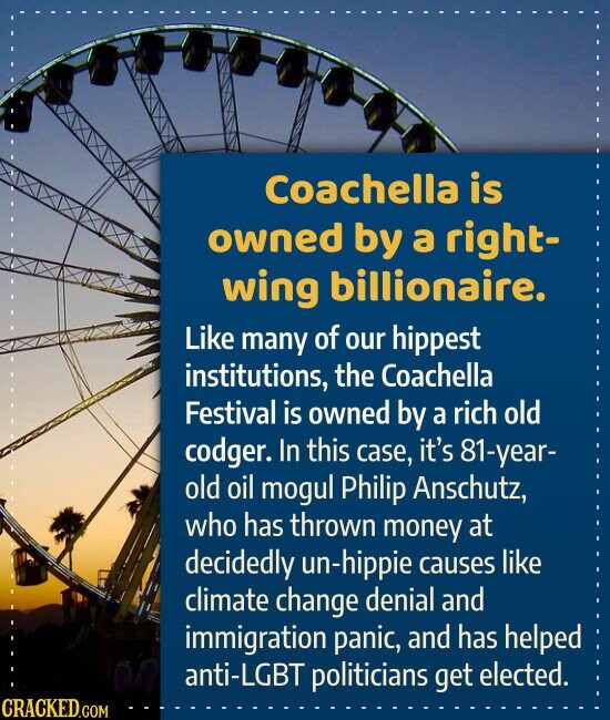 Coachella is owned by a right- wing billionaire. Like many of our hippest institutions, the Coachella Festival is owned by a rich old codger. In this case, it's 81-year- old oil mogul Philip Anschutz, who has thrown money at decidedly un-hippie causes like climate change denial and immigration panic, and