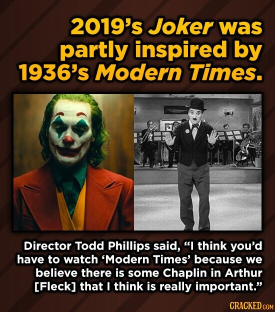 2019's Joker was partly inspired by 1936's Modern Times. Director Todd Phillips said, I think you'd have to watch 'Modern Times' because we believe there is some Chaplin in Arthur [Fleck] that I think is really important. CRACKED.COM