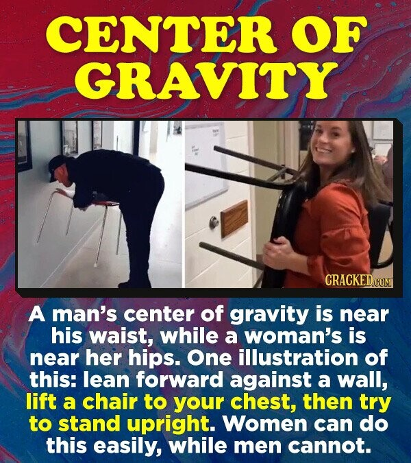 CENTER OF GRAVITY A man's center of gravity is near his waist, while a woman's is near her hips. One illustration of this: lean forward against a wall, lift a chair to your chest, then try to stand upright. Women can do this easily, while men cannot.
