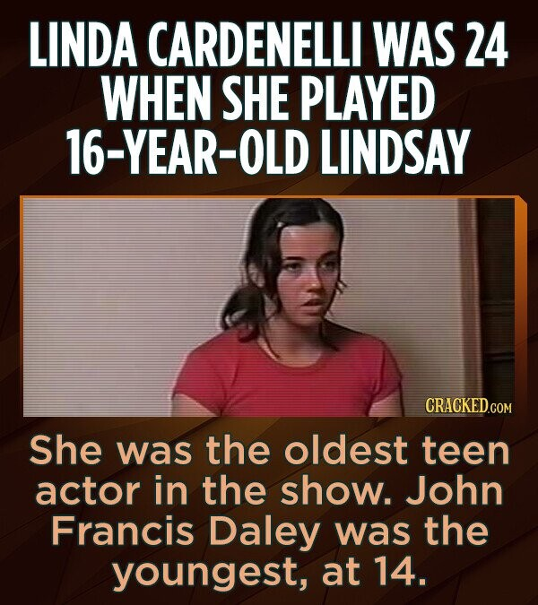 LINDA CARDENELLI WAS 24 WHEN SHE PLAYED 16-YEAR-OLD LINDSAY CRACKED.COM She was the oldest teen actor in the show. John Francis Daley was the youngest, at 14.