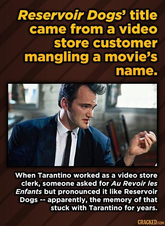 Reservoir Dogs' title came from a video store customer mangling a movie's name. When Tarantino worked as a video store clerk, someone asked for Au Revoir les Enfants but pronounced it like Reservoir Dogs -. apparently, the memory of that stuck with Tarantino for years.