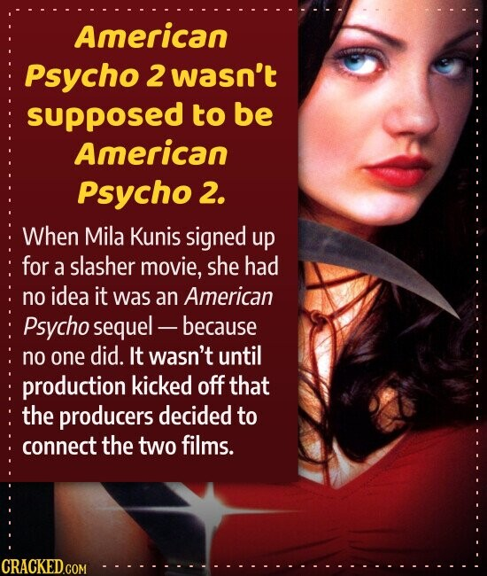 American Psycho 2 wasn't supposed to be American Psycho 2. When Mila Kunis signed up for a slasher movie, she had no idea it was an American Psycho sequel - -because no one did. It wasn't until production kicked off that the producers decided to connect the two films.