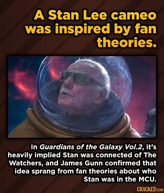 A Stan Lee cameo was inspired by fan theories. In Guardians of the Galaxy Vol.2, it's heavily implied Stan was connected of The Watchers, and James Gunn confirmed that idea sprang from fan theories about who Stan was in the MCU.